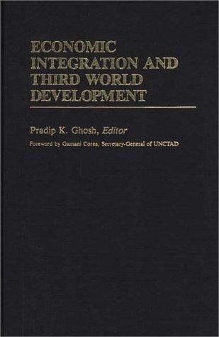 Economic integration and Third World development by Pradip K. Ghosh, editor ; foreword by Gamani Corea.