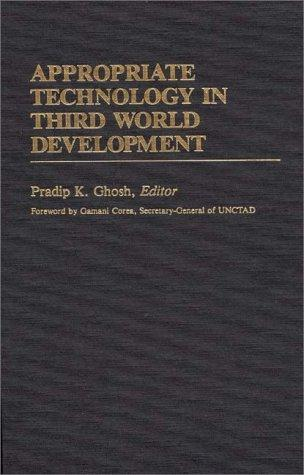 Appropriate technology in Third World development by Pradip K. Ghosh, editor, Denton E. Morrison, associate editor ; foreword by Gamani Corea.