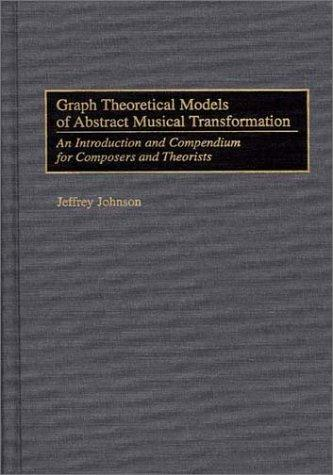 Graph theoretical models of abstract musical transformation by Jeffrey Johnson