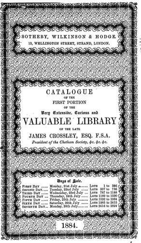 Catalogue of the first portion of the very extensive, curious & valuable library of the late James Crossley ... which will be sold by auction by Messrs. Sotheby, Wilkinson & Hodge, on Monday, the 21st of July, 1884, and six following days. by James Crossley
