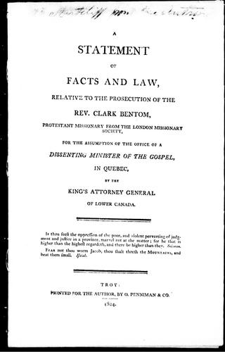 A statement of facts and law, relative to the prosecution of the Rev. Clark Bentom, Protestant missionary from the London Missionary Society, for the assumption of the office of a dissenting minister of the gospel, in Quebec, by the King's Attorney General of Lower Canada by Clark Bentom